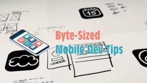 "Episode 2 of ""Byte-Sized Mobile Dev Tips"" is Now Available"